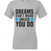 grey dreams dont work unless you do t shirt